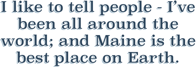 Quote: I like to tell people - I've been all around the world; and Maine is the best place on Earth