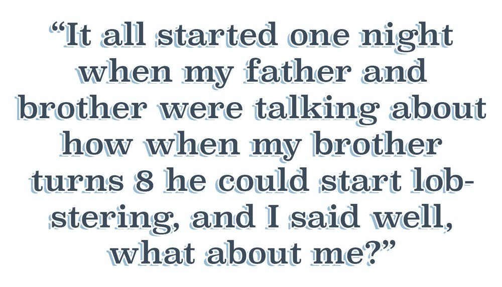 Quote: It all started one night when my father and brother were talking about how when my brother turns 8 he could start lobstering, and I said well, what about me?