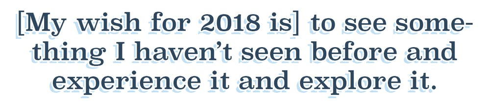 Quote: My wish for 2018 is to see something I haven't seen before and experience it and explore it.