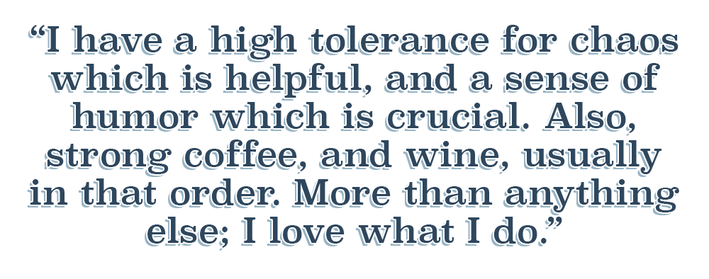 Quote: I have a high tolerance for chaos which is helpful, and a sense of humor which is crucial.. Also, strong coffee, and wine, usually in that order.  More than anything else; I love what I do.